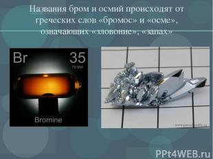 Названия бром и осмий происходят от греческих слов «бромос» и «осме», означающих