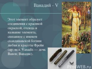 Ванадий - V Этот элемент образует соединения с красивой окраской, отсюда и назва