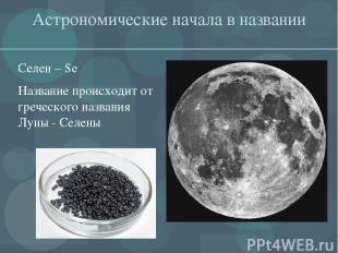 Астрономические начала в названии Селен – Se Название происходит от греческого н