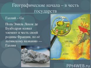Географические начала – в честь государств Галлий – Ga Поль Эмиль Лекок де Буабо