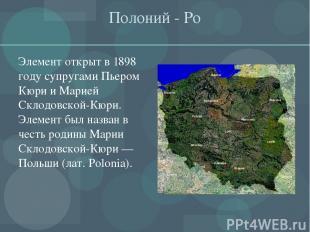Полоний - Ро Элемент открыт в 1898 году супругами Пьером Кюри и Марией Склодовск