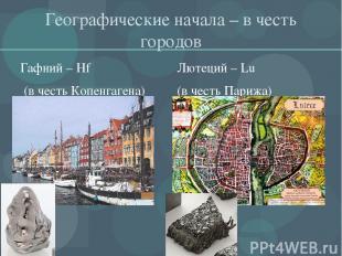 Географические начала – в честь городов Гафний – Hf (в честь Копенгагена) Лютеци