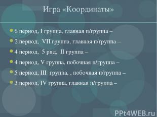 Игра «Координаты» 6 период, I группа, главная п/группа – 2 период, VII группа, г