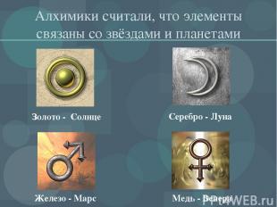 Алхимики считали, что элементы связаны со звёздами и планетами Золото - Солнце С