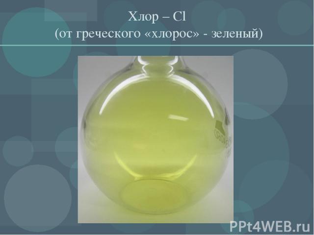 Хлор – Cl (от греческого «хлорос» - зеленый)