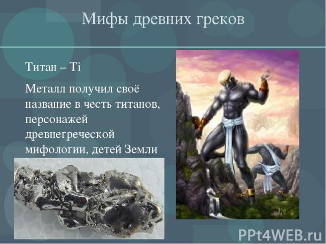 Мифы древних греков Титан – Тi Металл получил своё название в честь титанов, персонажей древнегреческой мифологии, детей Земли - Геи