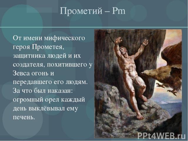 Прометий – Pm От имени мифического героя Прометея, защитника людей и их создателя, похитившего у Зевса огонь и передавшего его людям. За что был наказан: огромный орел каждый день выклёвывал ему печень.