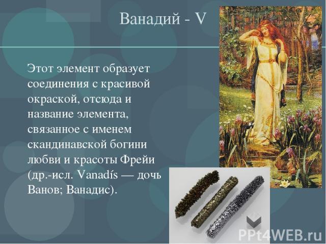 Ванадий - V Этот элемент образует соединения с красивой окраской, отсюда и название элемента, связанное с именем скандинавской богини любви и красоты Фрейи (др.-исл. Vanadís — дочь Ванов; Ванадис).