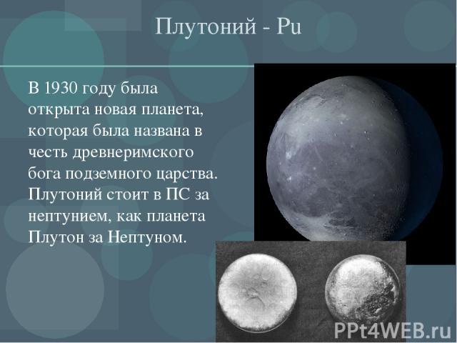 Плутоний - Рu В 1930 году была открыта новая планета, которая была названа в честь древнеримского бога подземного царства. Плутоний стоит в ПС за нептунием, как планета Плутон за Нептуном.