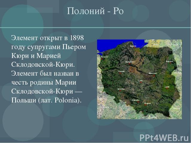 Полоний - Ро Элемент открыт в 1898 году супругами Пьером Кюри и Марией Склодовской-Кюри. Элемент был назван в честь родины Марии Склодовской-Кюри — Польши (лат. Polonia).