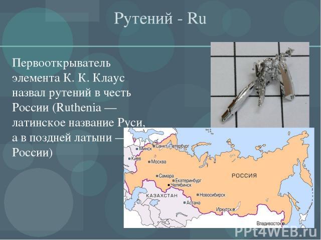 Рутений - Ru Первооткрыватель элемента К. К. Клаус назвал рутений в честь России (Ruthenia — латинское название Руси, а в поздней латыни — России)