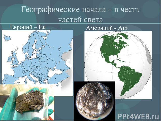 Географические начала – в честь частей света Европий – Eu Америций - Am