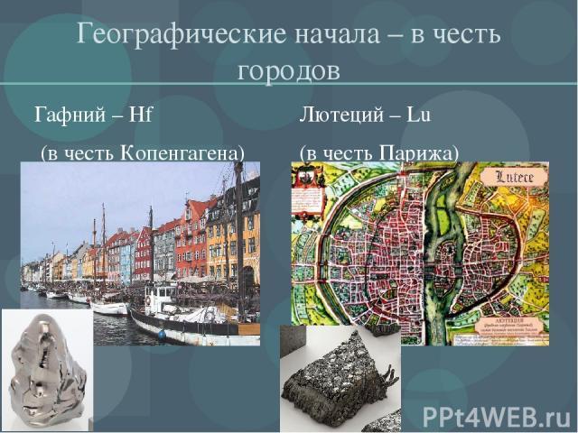 Географические начала – в честь городов Гафний – Hf (в честь Копенгагена) Лютеций – Lu (в честь Парижа)