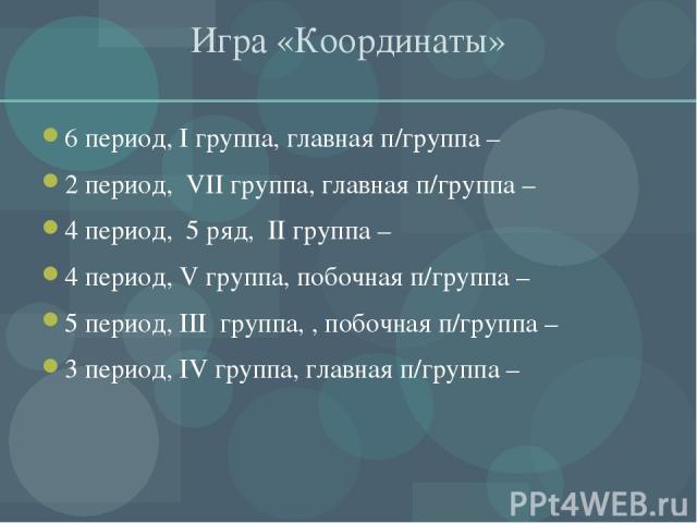 Игра «Координаты» 6 период, I группа, главная п/группа – 2 период, VII группа, главная п/группа – 4 период, 5 ряд, II группа – 4 период, V группа, побочная п/группа – 5 период, III группа, , побочная п/группа – 3 период, IV группа, главная п/группа –