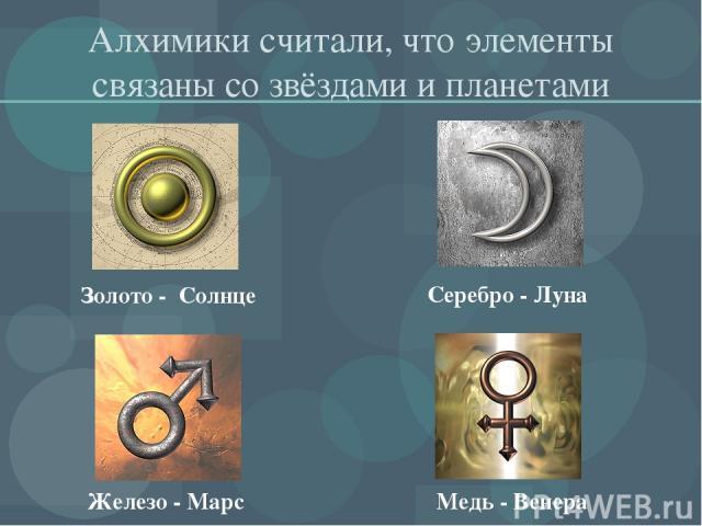 Алхимики считали, что элементы связаны со звёздами и планетами Золото - Солнце Серебро - Луна Медь - Венера Железо - Марс
