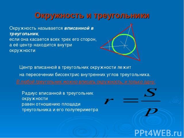 Окружность и треугольники Окружность называется вписанной в треугольник, если она касается всех трех его сторон, а её центр находится внутри окружности Центр вписанной в треугольник окружности лежит на пересечении биссектрис внутренних углов треугол…
