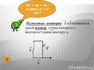 Ты, наверное, не знал ,что вектора можно еще и вычитать…Тогда давай посмотрим ,к