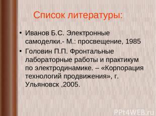 Список литературы: Иванов Б.С. Электронные самоделки.- М.: просвещение, 1985 Гол