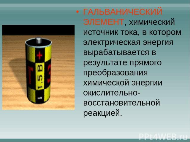 ГАЛЬВАНИЧЕСКИЙ ЭЛЕМЕНТ, химический источник тока, в котором электрическая энергия вырабатывается в результате прямого преобразования химической энергии окислительно-восстановительной реакцией.