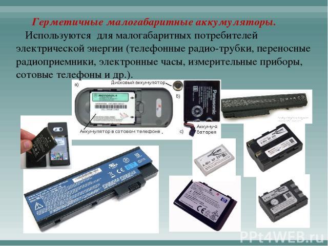 Герметичные малогабаритные аккумуляторы. Используются для малогабаритных потребителей электрической энергии (телефонные радио-трубки, переносные радиоприемники, электронные часы, измерительные приборы, сотовые телефоны и др.).