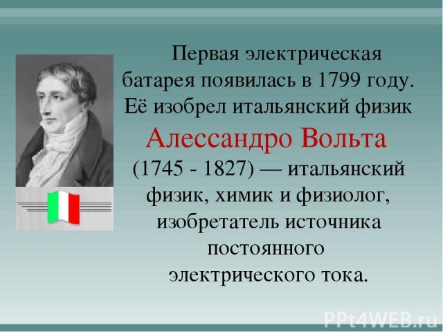 Первая электрическая батарея появилась в 1799 году. Её изобрел итальянский физик Алессандро Вольта (1745 - 1827) — итальянский физик, химик и физиолог, изобретатель источника постоянного электрического тока.