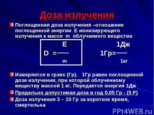 Доза излучения Поглощенная доза излучения –отношение поглощенной энергии Е иониз