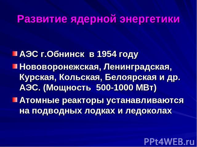 Развитие ядерной энергетики АЭС г.Обнинск в 1954 году Нововоронежская, Ленинградская, Курская, Кольская, Белоярская и др. АЭС. (Мощность 500-1000 МВт) Атомные реакторы устанавливаются на подводных лодках и ледоколах