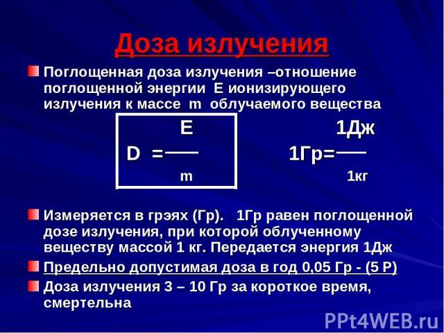 Доза излучения Поглощенная доза излучения –отношение поглощенной энергии Е ионизирующего излучения к массе m облучаемого вещества E 1Дж D = 1Гр= m 1кг Измеряется в грэях (Гр). 1Гр равен поглощенной дозе излучения, при которой облученному веществу ма…