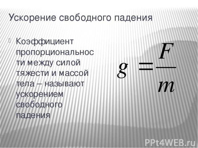 Ускорение свободного падения Коэффициент пропорциональности между силой тяжести и массой тела – называют ускорением свободного падения