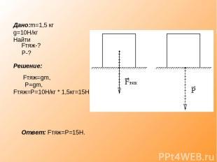 Дано:m=1,5 кг g=10Н/кг Найти Fтяж-? P-? Решение: Fтяж=gm, P=gm, Fтяж=P=10Н/кг *
