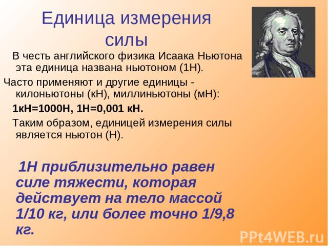 Единица измерения силы В честь английского физика Исаака Ньютона эта единица названа ньютоном (1Н). Часто применяют и другие единицы - килоньютоны (кН), миллиньютоны (мН): 1кН=1000Н, 1Н=0,001 кН. Таким образом, единицей измерения силы является ньюто…