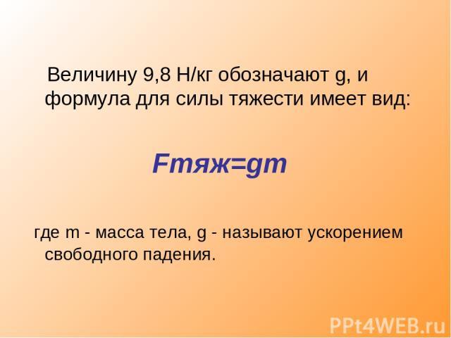 Величину 9,8 Н/кг обозначают g, и формула для силы тяжести имеет вид: Fтяж=gm где m - масса тела, g - называют ускорением свободного падения.