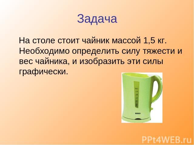 Задача На столе стоит чайник массой 1,5 кг. Необходимо определить силу тяжести и вес чайника, и изобразить эти силы графически.