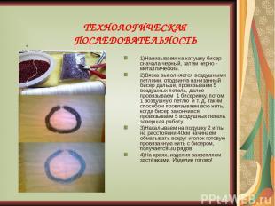 ТЕХНОЛОГИЧЕСКАЯ ПОСЛЕДОВАТЕЛЬНОСТЬ . 1)Нанизываем на катушку бисер сначала черны