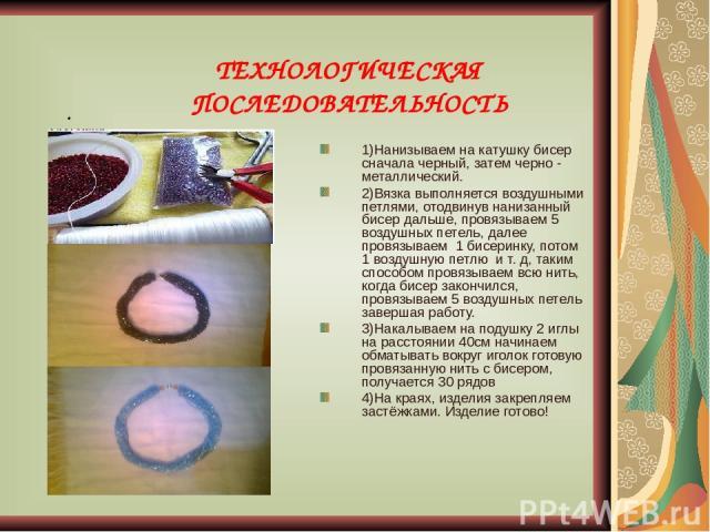 ТЕХНОЛОГИЧЕСКАЯ ПОСЛЕДОВАТЕЛЬНОСТЬ . 1)Нанизываем на катушку бисер сначала черный, затем черно - металлический. 2)Вязка выполняется воздушными петлями, отодвинув нанизанный бисер дальше, провязываем 5 воздушных петель, далее провязываем 1 бисеринку,…