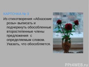 КАРТОЧКА № 3 Из стихотворения «Абхазские розы» выписать и подчеркнуть обособленн