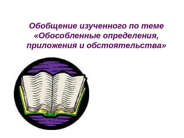 Обобщение изученного по теме «Обособленные определения, приложения и обстоятельства»