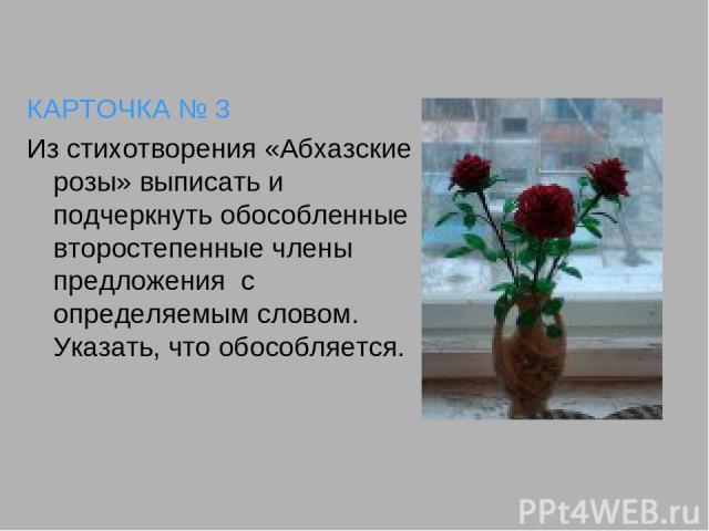 КАРТОЧКА № 3 Из стихотворения «Абхазские розы» выписать и подчеркнуть обособленные второстепенные члены предложения с определяемым словом. Указать, что обособляется.