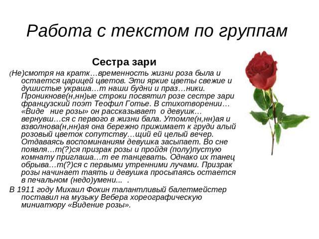 Работа с текстом по группам Сестра зари (Не)смотря на кратк…временность жизни роза была и остается царицей цветов. Эти яркие цветы свежие и душистые украша…т наши будни и праз…ники. Проникнове(н,нн)ые строки посвятил розе сестре зари французский поэ…