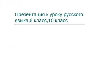 Презентация к уроку русского языка,6 класс,10 класс