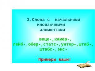 3.Слова с начальными иноязычными элементами вице-,камер-, лейб-.обер-,статс-,унт