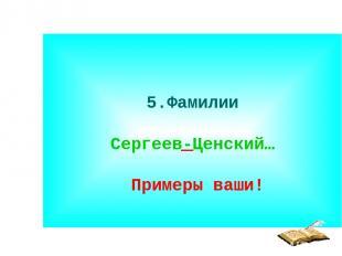 5.Фамилии Сергеев-Ценский… Примеры ваши!