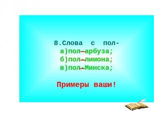 8.Слова с пол- а)пол-арбуза; б)пол-лимона; в)пол-Минска; Примеры ваши!
