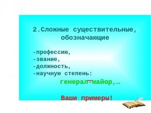 2.Сложные существительные, обозначающие -профессию, -звание, -должность, -научну