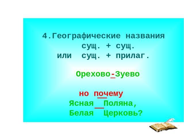 4.Географические названия сущ. + сущ. или сущ. + прилаг. Орехово-Зуево но почему Ясная Поляна, Белая Церковь?