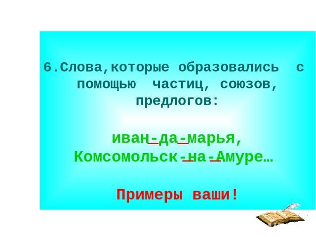 6.Слова,которые образовались с помощью частиц, союзов, предлогов: иван-да-марья, Комсомольск-на-Амуре… Примеры ваши!