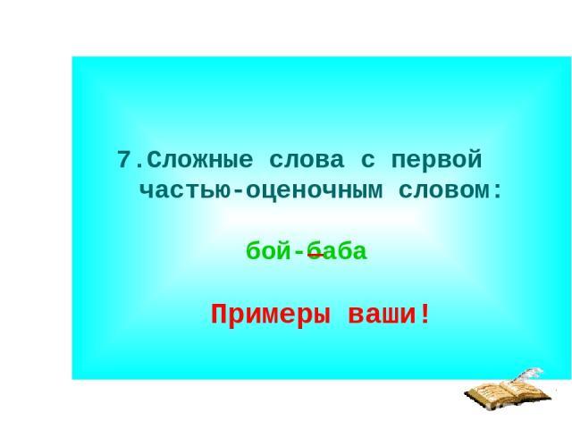 7.Сложные слова с первой частью-оценочным словом: бой-баба Примеры ваши!