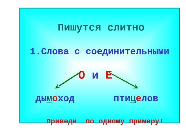 Пишутся слитно 1.Слова с соединительными О и Е дымоход птицелов Приведи по одному примеру!
