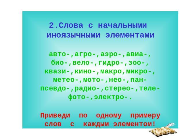 2.Слова с начальными иноязычными элементами авто-,агро-,аэро-,авиа-, био-,вело-,гидро-,зоо-, квази-,кино-,макро,микро-, метео-,мото-,нео-,пан- псевдо-,радио-,стерео-,теле-фото-,электро-. Приведи по одному примеру слов с каждым элементом!