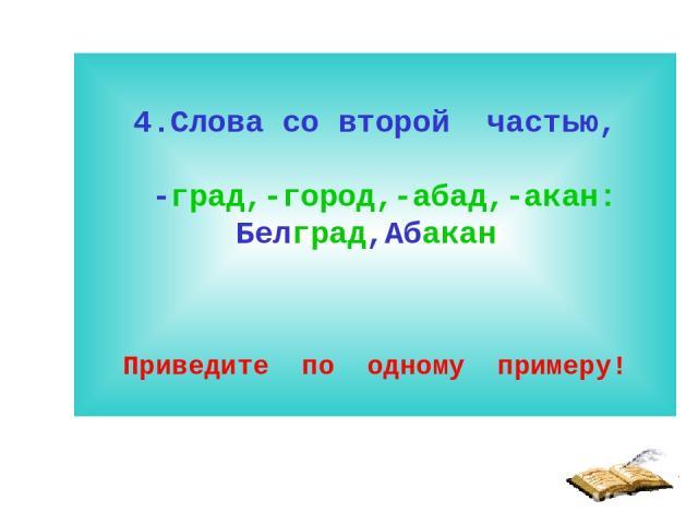 4.Слова со второй частью, -град,-город,-абад,-акан: Белград,Абакан Приведите по одному примеру!